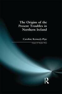 The Origins of the Present Troubles in Northern Ireland - Caroline Kennedy-Pipe - cover