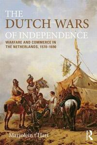 The Dutch Wars of Independence: Warfare and Commerce in the Netherlands 1570-1680 - Marjolein t'Hart - cover