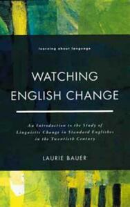 Watching English Change: An Introduction to the Study of Linguistic Change in Standard Englishes in the 20th Century - Laurie Bauer - cover