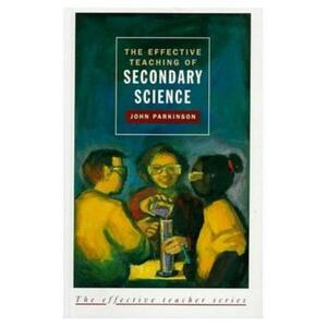 Effective Teaching of Secondary Science, The - John Parkinson - cover