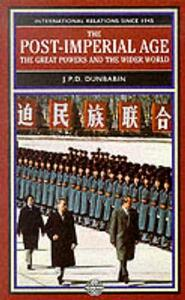 The Post-Imperial Age: The Great Powers and the Wider World: International Relations Since 1945: a history in two volumes - J. P. D. Dunbabin - cover