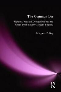 The Common Lot: Sickness, Medical Occupations and the Urban Poor in Early Modern England - Margaret Pelling - cover