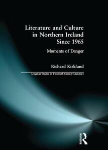 Literature and Culture in Northern Ireland Since 1965: Moments of Danger - Richard Kirkland - cover