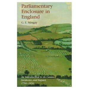 Parliamentary Enclosure in England: An Introduction to its Causes, Incidence and Impact, 1750-1850 - Gordon E. Mingay - cover