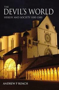 The Devil's World: Heresy and Society 1100-1300 - Andrew Roach - cover