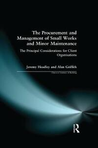 The Procurement and Management of Small Works and Minor Maintenance: The Principal Considerations for Client Organisations - Jeremy Headley,Alan Griffith - cover
