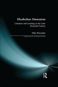 Elizabethan Humanism: Literature and Learning in the Later Sixteenth Century - Michael Pincombe - cover