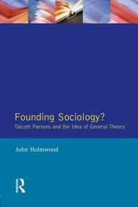 Founding Sociology? Talcott Parsons and the Idea of General Theory. - John Holmwood - cover
