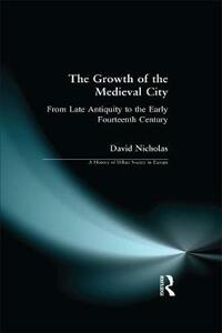 The Growth of the Medieval City: From Late Antiquity to the Early Fourteenth Century - David M. Nicholas - cover