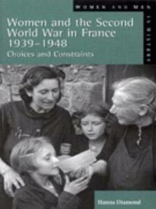 Women and the Second World War in France, 1939-1948: Choices and Constraints - Hanna Diamond - cover