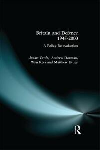 Britain and Defence 1945-2000: A Policy Re-evaluation - Stuart Croft,Peter Dorman - cover