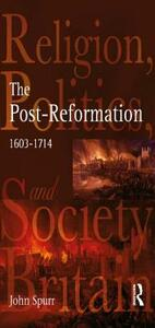 The Post-Reformation: Religion, Politics and Society in Britain, 1603-1714 - John Spurr - cover