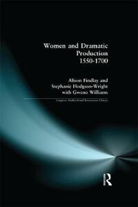 Women and Dramatic Production 1550 - 1700 - Alison Findlay,Gweno Williams,Stephanie Wright - cover