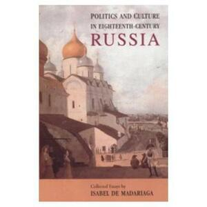 Politics and Culture in Eighteenth-Century Russia: Collected Essays by Isabel de Madariaga - Isabel de Madariaga - cover