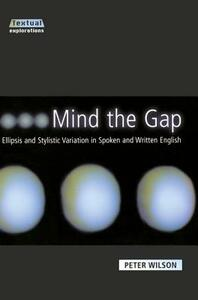 Mind The Gap: Ellipsis and Stylistic Variation in Spoken and Written English - Peter Wilson - cover