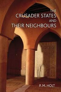 The Crusader States and their Neighbours: 1098-1291 - P. M. Holt - cover