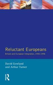 Reluctant Europeans: Britain and European Integration 1945-1998 - David Gowland,Arthur Turner - cover