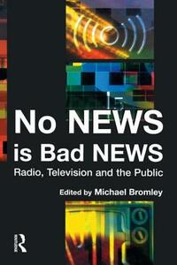No News is Bad News: Radio, Television and the Public - Michael Bromley,Hugh Stephenson - cover