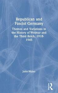 Republican and Fascist Germany: Themes and Variations in the History of Weimar and the Third Reich, 1918-1945 - John Hiden - cover