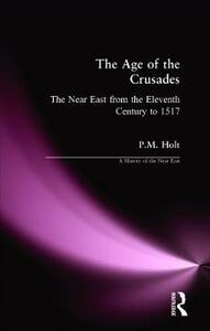 The Age of the Crusades: The Near East from the Eleventh Century to 1517 - P. M. Holt - cover