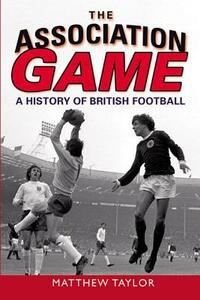 The Association Game: A History of British Football - Matthew Taylor - cover