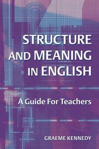 Structure and Meaning in English: A Guide for Teachers - Graeme Kennedy - cover