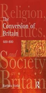The Conversion of Britain: Religion, Politics and Society in Britain, 600-800 - Barbara Yorke,Nigel Yates - cover