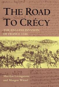 The Road to Crecy: The English Invasion of France, 1346 - Marilyn Livingstone,Morgen Witzel - cover