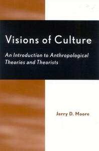 Visions of Culture: An Introduction to Anthropological Theories and Theorists - Jerry D. Moore - cover