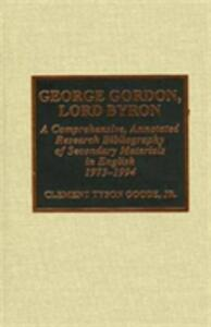 George Gordon, Lord Byron: A Comprehensive, Annotated Research Bibliography of Secondary Materials in English, 1973-1994 - Clement Tyson Goode - cover