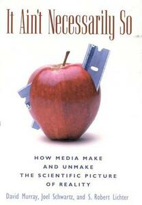 It Ain't Necessarily So: How Media Make and Unmake the Scientific Picture of Reality - David Murray,Joel Schwartz,S. Robert Lichter - cover