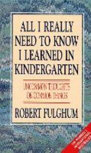 All I Really Need to Know I Learned in Kindergarten: Uncommon Thoughts on Common Things - Robert Fulghum - cover