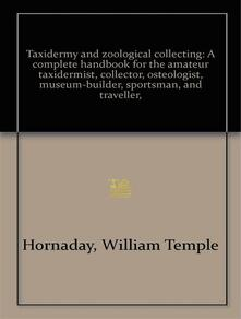 Taxidermy and Zoological Collecting        A Complete Handbook for the Amateur Taxidermist, Collector,               Osteologist, Museum-Builder, Sportsman, and Traveller Taxidermy and Zoological Collecting