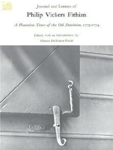 Journal and Letters of Philip Vickers Fithian: A Plantation Tutor of the Old Dominion, 1773-1774.