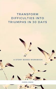 Transform Difficulties Into Triumphs in 30 Days. A Story-Based Workbook