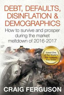Debt, Defaults, Disinflation & Demographics: How to survive and prosper during the coming market meltdown of 2016-2017