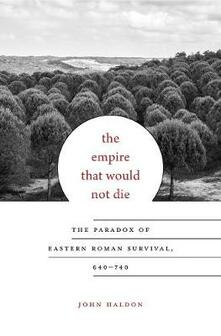 The Empire That Would Not Die: The Paradox of Eastern Roman Survival, 640-740 - John Haldon - cover