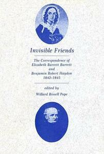 Invisible Friends: The Correspondence of Elizabeth Barrett Browning and Benjamin Robert Haydon, 1842-1845 - Elizabeth Barrett Browning,Benjamin Robert Haydon - cover