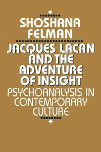 Jacques Lacan and the Adventure of Insight: Psychoanalysis in Contemporary Culture - Shoshana Felman - cover
