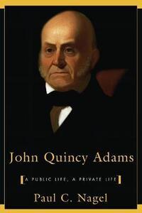 John Quincy Adams: A Public Life, a Private Life - Paul C. Nagel - cover