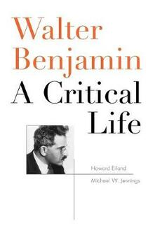 Walter Benjamin: A Critical Life - Howard Eiland,Michael W. Jennings - cover