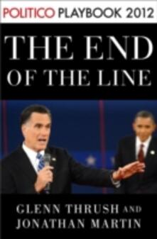 End of the Line: Romney vs. Obama: the 34 days that decided the election: Playbook 2012 (POLITICO Inside Election 2012)