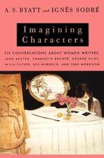 Imagining Characters: Six Conversations About Women Writers: Jane Austen, Charlotte Bronte, George Eli ot, Willa Cather, Iris Murdoch, and Toni Morrison