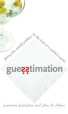 Guesstimation: Solving the World's Problems on the Back of a Cocktail Napkin - Lawrence Weinstein,John A. Adam - cover