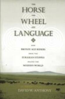 The Horse, the Wheel, and Language: How Bronze-Age Riders from the Eurasian Steppes Shaped the Modern World - David W. Anthony - cover