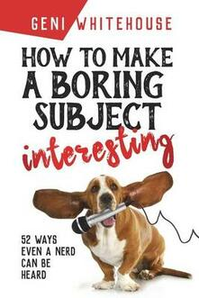 How to make a boring subject interesting: 52 ways even a nerd can be heard. Vol. 1 - Geni Whitehouse - copertina