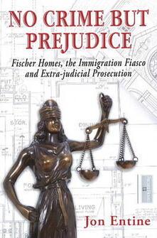 No crime but prejudice: Fischer Homes, the immigration fiasco, and extra-judicial prosecution - Jon Entine - copertina