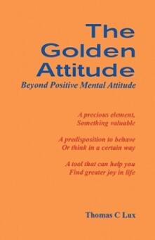 The golden attitude. Beyond positive mental attitude - Thomas C. Lux - copertina