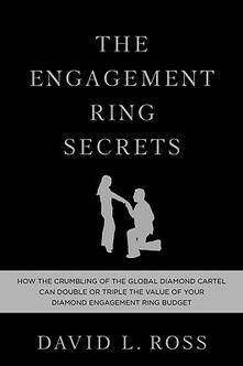 The engagement ring secrets. How the crumbling of the global diamond cartel can double or triple the value of your diamond engagement ring budget - David L. Ross - copertina
