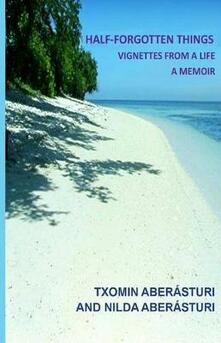 Half-forgotten things: vignettes from a life. A memoir - Txomin Aberásturi,Nilda Aberásturi - copertina